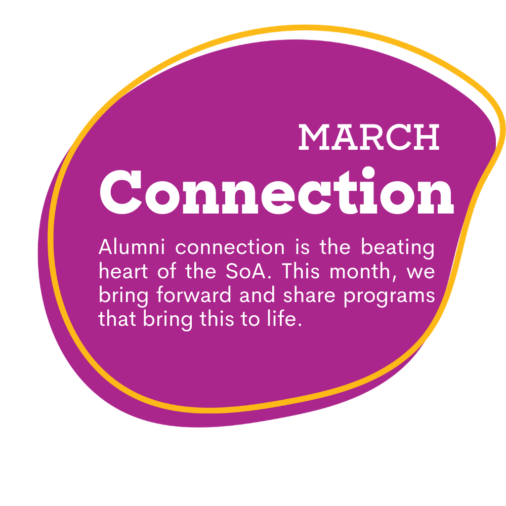 pink spot graphic with text that reads as March, Connection. Alumni connection is the beating heart of the SoA. This month, we bring forward and share programs that bring this to life.