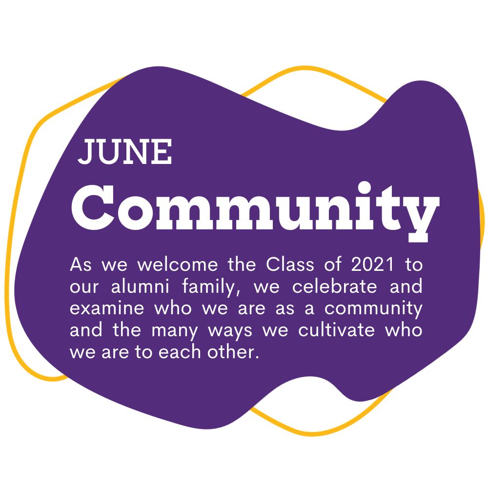 purple spot graphic with text that reads as June, Community. As we welcome the Class of 2021 to our alumni family, we celebrate and examine who we are as a community and the many ways we cultivate who we are to each other.