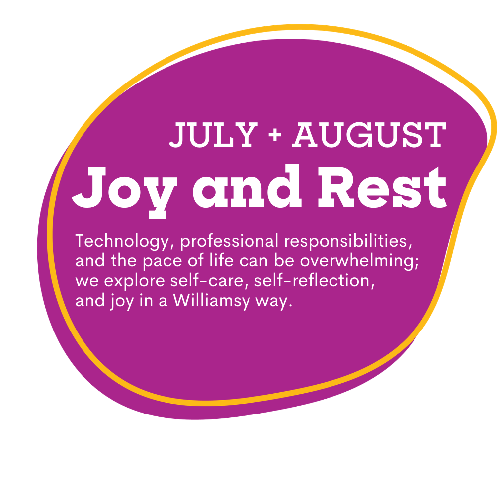 pink spot graphic with text that reads as July and August, Joy and Rest. Technology, professional responsibilities, and the pace of life can be overwhelming; we explore self-care, self-reflection, and joy in a Williamsy way.
