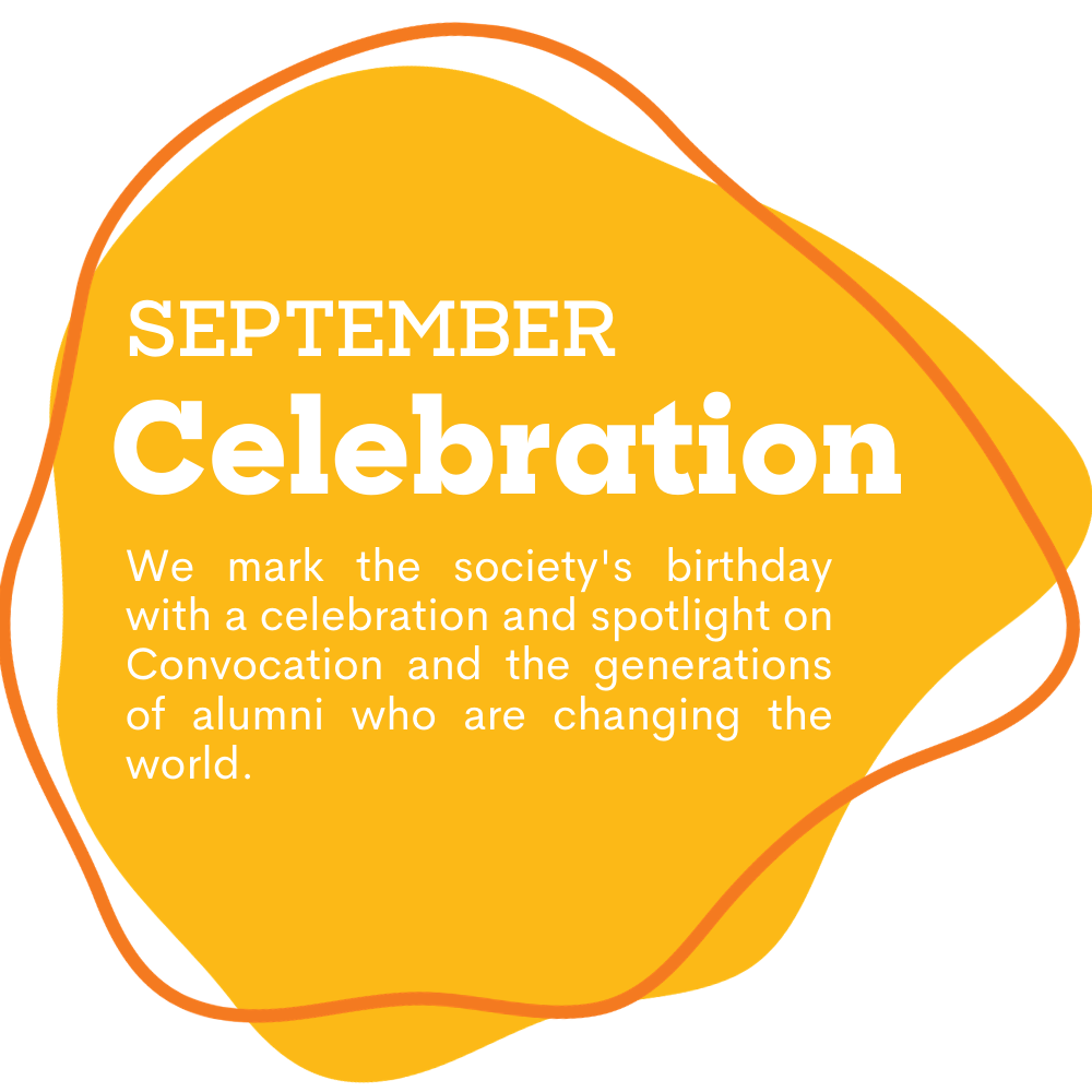 yellow spot with text that reads as September: Celebration. We mark the society's birthday with a celebration and spotlight on Convocation and the generations of alumni who are changing the world.