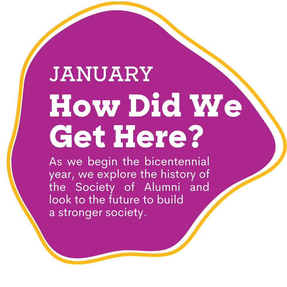 pink spot with text that reads as January, How Did We Get Here? As we begin the bicentennial year, we explore the history of the Society of Alumni and look to the future to build a stronger society.