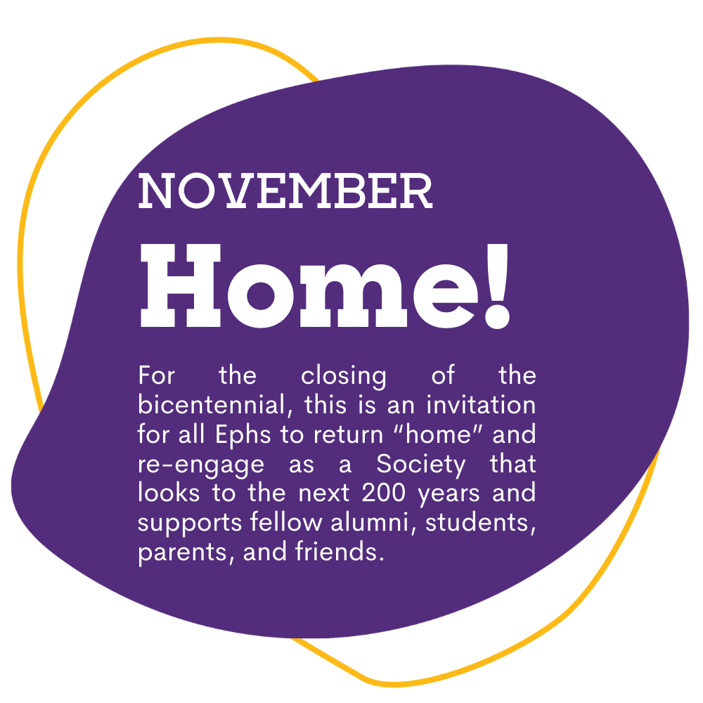 "purple spot graphic with text that reads as November, Home! For the closing of the bicentennial, this is an invitation for all Ephs to return ""home"" and re-engage as a Society that looks to the next 200 years and supports fellow alumni, students, parents, and friends."