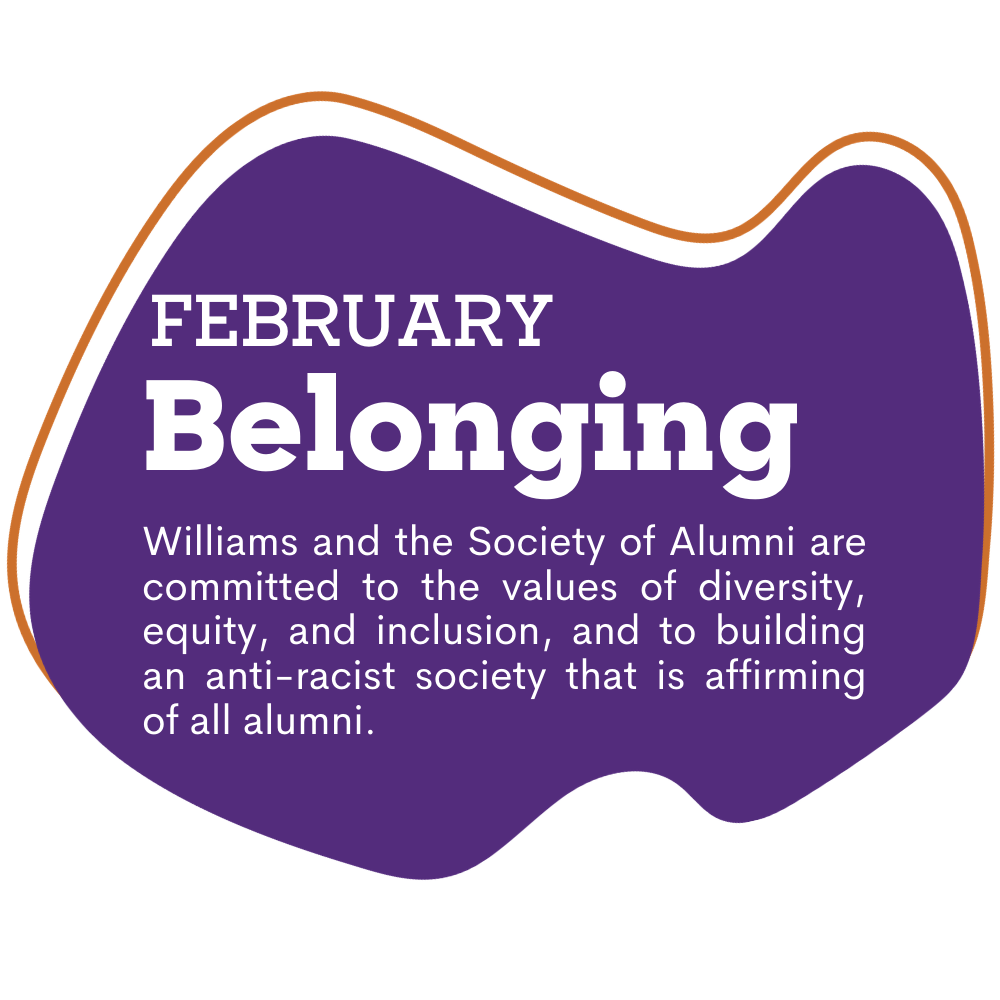 purple spot graphic with text that reads as February, Belonging. Williams and the Society of Alumni are committed to the values of diversity, equity, and inclusion, and to building an anti-racist society that is affirming of all alumni.
