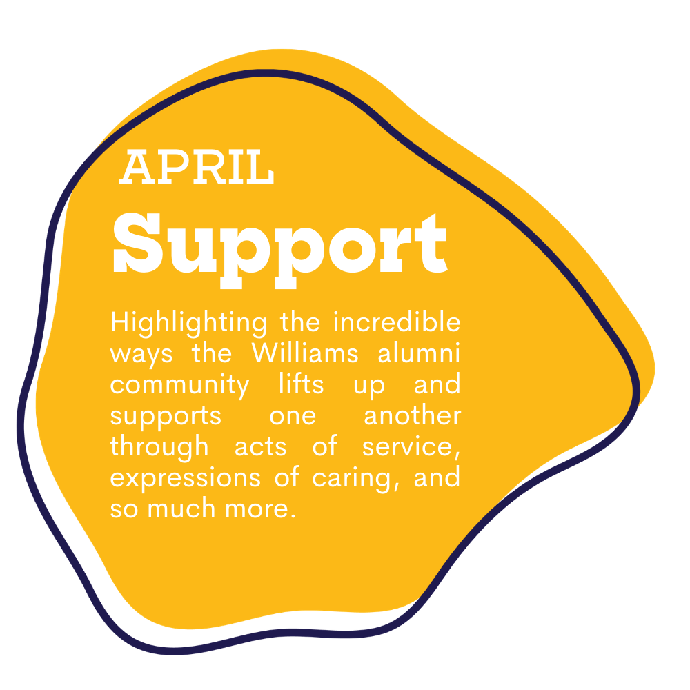 yellow spot graphic with text that reads as April, Support. Highlighting the incredible ways the Williams alumni community lifts up and supports one another through acts of service, expressions of caring, and so much more.