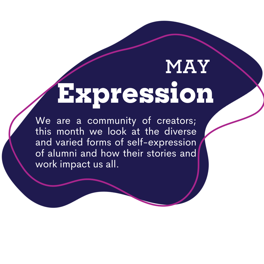 blue spot graphic with text that reads as May, Expression. We are a community of creators; this month we look at the diverse and varied forms of self-expression of alumni and how their stories and work impact us all.