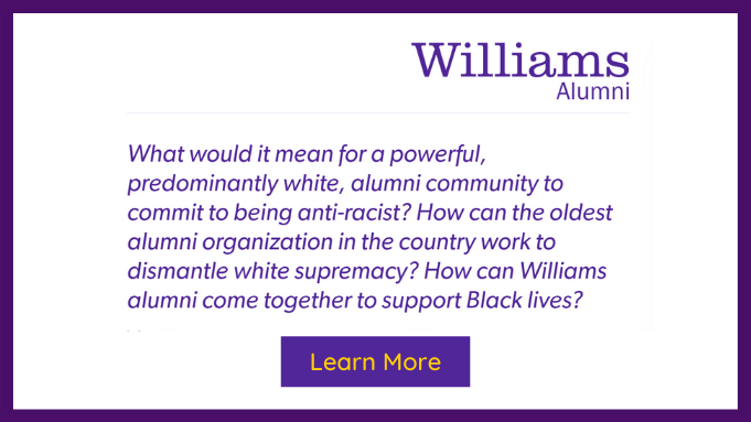 What would it mean for a powerful, predominantly white, alumni community to commit to being anti-racist? How can the oldest alumni organization in the country work to dismantle white supremacy? How can Williams alumni come together to support Black lives?