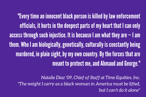 """Every time an innocent black person is killed by law enforcement officials, it hurts in the deepest parts of my heart that I can only access through such injustice. It is because I am what they are — I am them. Who I am biologically, genetically, culturally is constantly being murdered, in plain sight, by my own country. By the forces that are meant to protect me, and Ahmaud and George."" Natalie Diaz '09, Chief of Staff at Time Equities, Inc. ""The weight I carry as a black woman in America must be lifted, but I can't do it alone"""