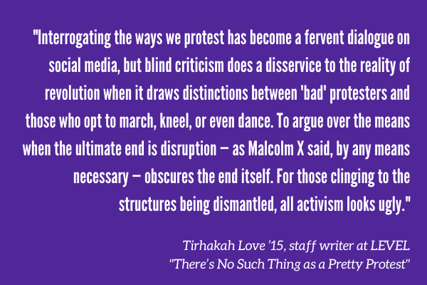 """Interrogating the ways we protest has become a fervent dialogue on social media, but blind criticism does a disservice to the reality of revolution when it draws distinctions between 'bad' protesters and those who opt to march, kneel, or even dance. To argue over the means when the ultimate end is disruption — as Malcolm X said, by any means necessary — obscures the end itself. For those clinging to the structures being dismantled, all activism looks ugly."" Tirhakah Love '15, staff writer at LEVEL ""There's No Such Thing as a Pretty Protest"""